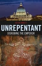 Unrepentant: Disrobing The Emperor ebook by Kevin Annett