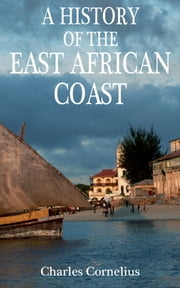 A History of the East African Coast ebook by Charles Cornelius