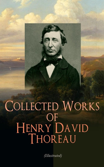Collected Works of Henry David Thoreau (Illustrated) - Philosophical and Autobiographical Books, Essays, Poetry, Translations, Biographies & Letters: Walden, Civil Disobedience, The Maine Woods, Cape Cod, Slavery in Massachusetts, Walking… ebook by Henry David Thoreau