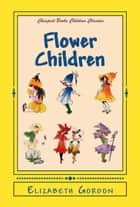 "Flower Children - ""The Little Cousins of the Field and Garden"" ebook by Elizabeth Gordon"