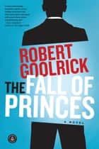 The Fall of Princes - A Novel ebook by Robert Goolrick