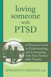 Loving Someone with PTSD - A Practical Guide to Understanding and Connecting with Your Partner after Trauma ebook by Aphrodite T. Matsakis, PhD
