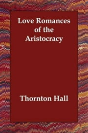 Love Romances Of The Aristocracy ebook by Thornton Hall