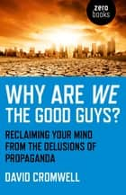 Why Are We The Good Guys? - Reclaiming Your Mind From The Delusions Of Propaganda ebook by David Cromwell