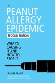The Peanut Allergy Epidemic - What's Causing It and How to Stop It ebook by Heather Fraser,Janet Levatin,Woody Fraser-Boychuck