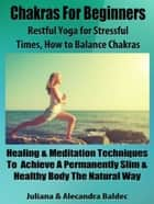 Chakras For Beginners: Restful Yoga For Stressful Times - How To Balance Chakras - 5 In 1 Box Set Compilation ebook by Juliana Baldec