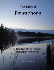The Tales of Persephone: A Retelling of the Ancient Eleusinian Mysteries ebook by Melanie Lee
