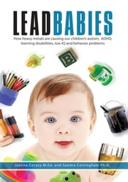 Lead Babies - How heavy metals are causing our children's autism, ADHD, learning disabilities, low IQ and behavior problems ebook by Joanna Cerazy & Sandra Cottingham