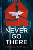 Never Go There - An addictively dark thriller with a shocking end! ebook by Rebecca Tinnelly