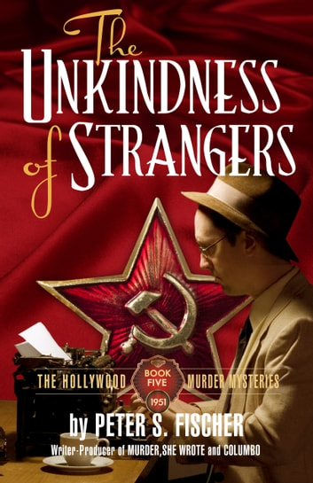 The Unkindness of Strangers - The Hollywood Murder Mysteries Book Five ebook by Peter S. Fischer