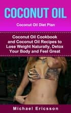 Coconut Oil: Coconut Oil Diet Plan: Coconut Oil Cookbook and Coconut Oil Recipes to Lose Weight Naturally, Detox your Body and Feel Great ebook by Dr. Michael Ericsson