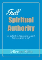 FULL SPIRITUAL AUTHORITY - ýAll authority in heaven and on earth has been given to meý ebook by Jefferson Netto