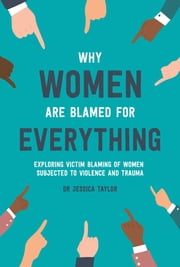 Why Women Are Blamed For Everything - Exposing the Culture of Victim-Blaming ebook by Dr Jessica Taylor
