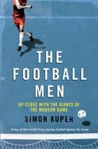 The Football Men - Up Close with the Giants of the Modern Game ebook by Simon Kuper
