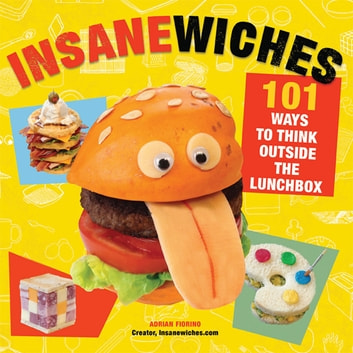 Insanewiches - 101 Ways to Think Outside the Lunchbox ebook by Adrian Fiorino