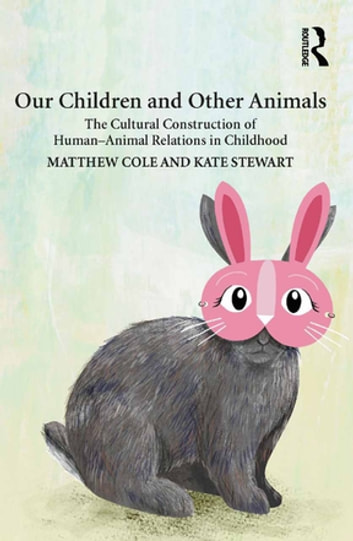 Our Children and Other Animals - The Cultural Construction of Human-Animal Relations in Childhood ebook by Matthew Cole,Kate Stewart