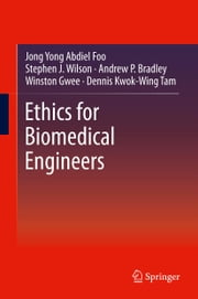 Ethics for Biomedical Engineers ebook by Jong Yong Abdiel Foo,Stephen J. Wilson,Andrew P. Bradley,Winston Gwee,Dennis Kwok-Wing Tam