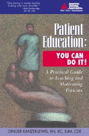 Patient Education: You Can Do It! - A Practical Guide to Teaching and Motivating Patients ebook by Ginger Kanzer-Lewis, RN