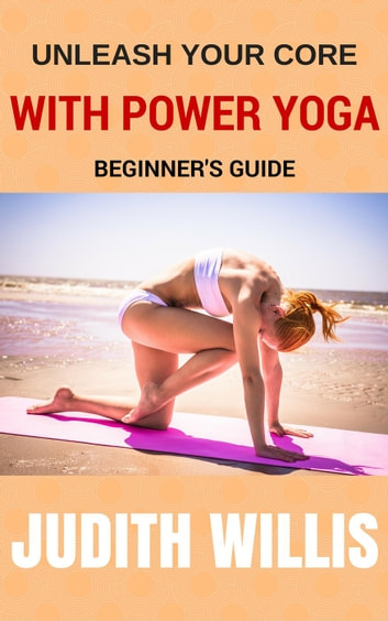 Unleash Your Core With Power Yoga - Beginner's Guide ebook by Judith Willis