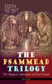 THE PSAMMEAD TRILOGY – The Magical Adventures of Five Friends (Illustrated)
