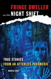 Fringe Dweller on the Night Shift - True Stories from an Afterlife Paramedic ebook by Monica Holy
