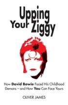 Upping Your Ziggy - How David Bowie Faced His Childhood Demons - and How You Can Face Yours ebook by Oliver James