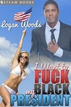 I Want to Fuck My Black President ebook by Logan Woods, Steam Books