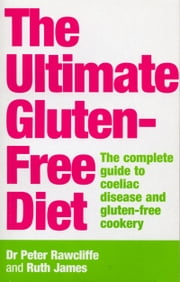The Ultimate Gluten-Free Diet - The Complete Guide to Coeliac Disease and Gluten-Free Cookery ebook by Ruth James,Dr P Rawcliffe