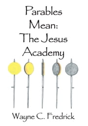 Parables Mean - The Jesus Academy ebook by Wayne C. Fredrick
