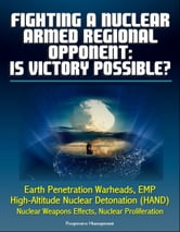 Fighting a Nuclear-Armed Regional Opponent: Is Victory Possible? Earth Penetration Warheads, EMP, High-Altitude Nuclear Detonation (HAND), Nuclear Weapons Effects, Nuclear Proliferation ebook by Progressive Management
