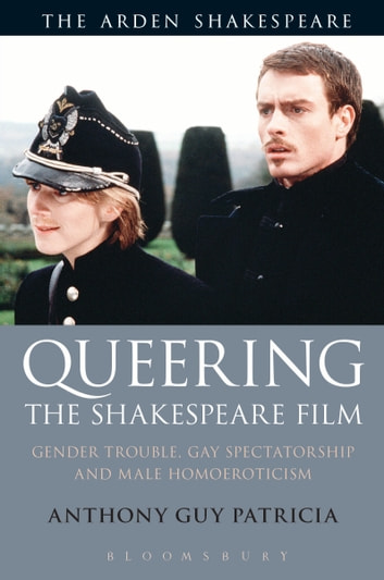 Queering the Shakespeare Film - Gender Trouble, Gay Spectatorship and Male Homoeroticism ebook by dr Anthony Guy Patricia