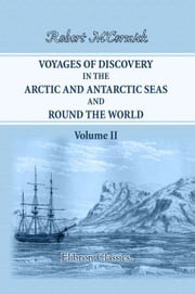 Voyages of Discovery in the Arctic and Antarctic Seas, and Round the World. - Being personal narratives of attempts to reach the North and South poles. To which are added an autobiography, appendix and numerous illustrations. Volume 2. ebook by Robert M'Cormick.