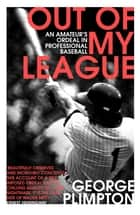Out of my League - An Amateur's Ordeal in Professional Baseball ebook by George Plimpton