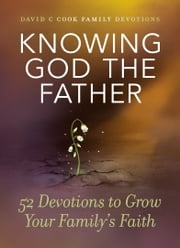 Knowing God the Father - 52 Devotions to Grow Your Family's Faith 電子書 by David C Cook
