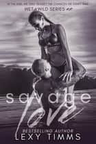 Savage Love - Wet & Wild Series, #2 ebook by Lexy Timms
