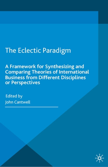 The Eclectic Paradigm - A Framework for Synthesizing and Comparing Theories of International Business from Different Disciplines or Perspectives ebook by