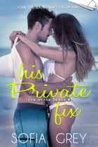 His Private Fix - Love at the Beach, #1 ebook by Sofia Grey