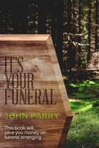 It's Your Funeral ebook by John Parry