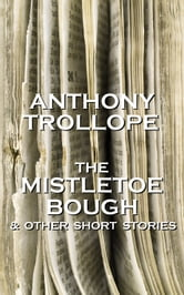 Anthony Trollope - The Mistletoe Bough And Other Short Stories ebook by Anthony Trollope