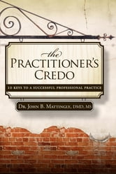 The Practitioner's Credo - 10 Keys to a Successful Professional Practice ebook by John B. Mattingly