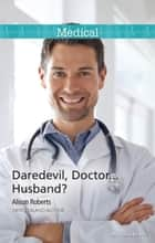 Daredevil, Doctor...Husband? ebook by Alison Roberts