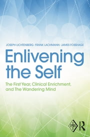Enlivening the Self - The First Year, Clinical Enrichment, and The Wandering Mind ebook by Joseph D. Lichtenberg,Frank M. Lachmann,James L. Fosshage