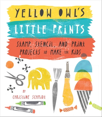Yellow Owl's Little Prints - Stamp, Stencil, and Print Projects to Make for Kids eBook by Christine Schmidt