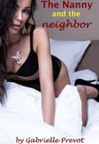 The Nanny and the Neighbor: Hardcore Erotica ebook by Gabrielle Prevot