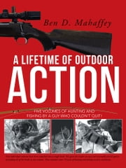 A LIFETIME OF OUTDOOR ACTION - Five Volumes of Hunting and Fishing by A guy Who Couldn't Quit! ebook by Ben D. Mahaffey