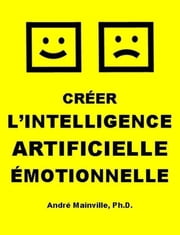 Créer l'Intelligence Artificielle Émotionnelle ebook by André Mainville