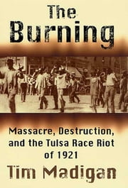 The Burning - Massacre, Destruction, and the Tulsa Race Riot of 1921 ebook by Tim Madigan