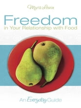 Freedom in Your Relationship with Food - an Everyday Guide ebook by myra lewin