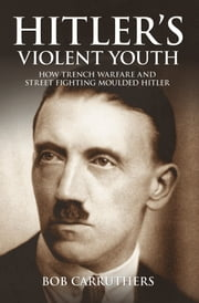 Hitler's Violent Youth - How Trench Warfare and Street Fighting Moulded Hitler ebook by Bob Carruthers