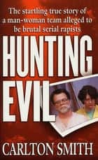 Hunting Evil - The Startling True Story of a Man-Woman Team Alleged to be Brutal Serial Rapists ebook by Carlton Smith